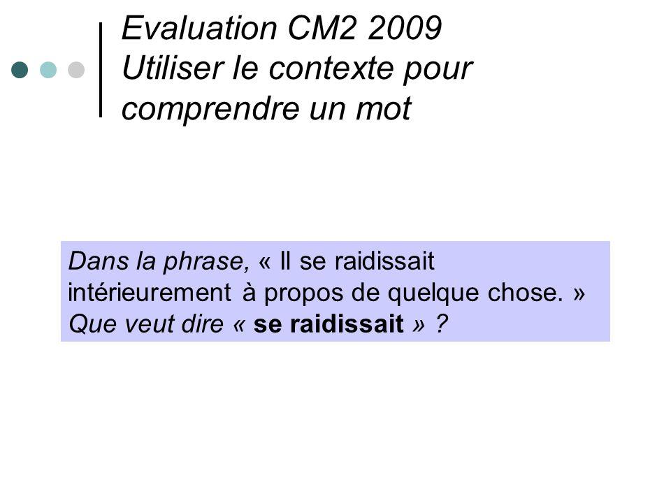 Evaluation CM2 2009 Utiliser le contexte pour comprendre un mot Dans la phrase, « Il se raidissait intérieurement à propos de quelque chose. » Que veu