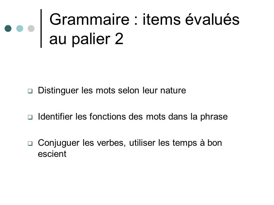 Grammaire : items évalués au palier 2 Distinguer les mots selon leur nature Identifier les fonctions des mots dans la phrase Conjuguer les verbes, uti