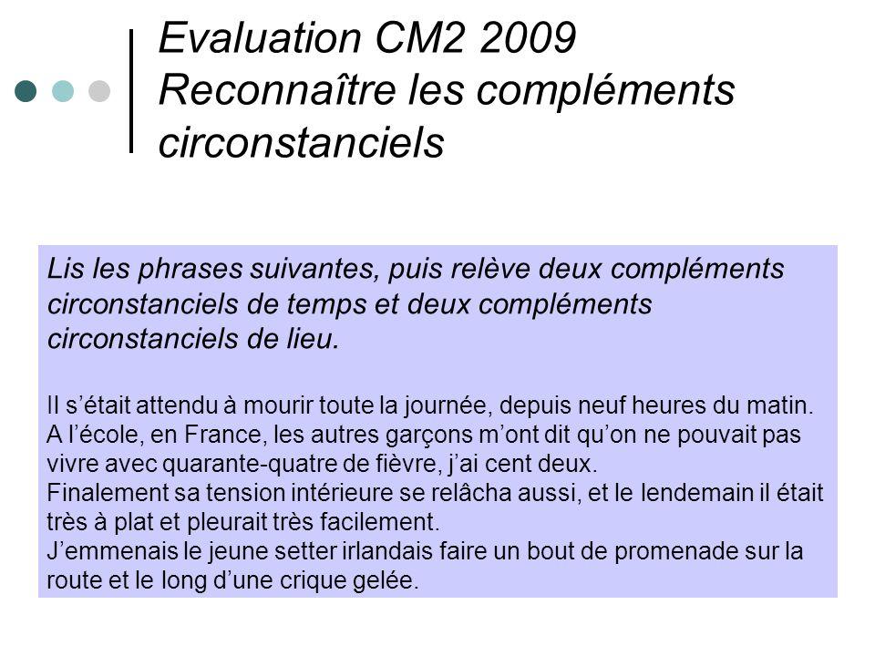 Evaluation CM2 2009 Reconnaître les compléments circonstanciels Lis les phrases suivantes, puis relève deux compléments circonstanciels de temps et de