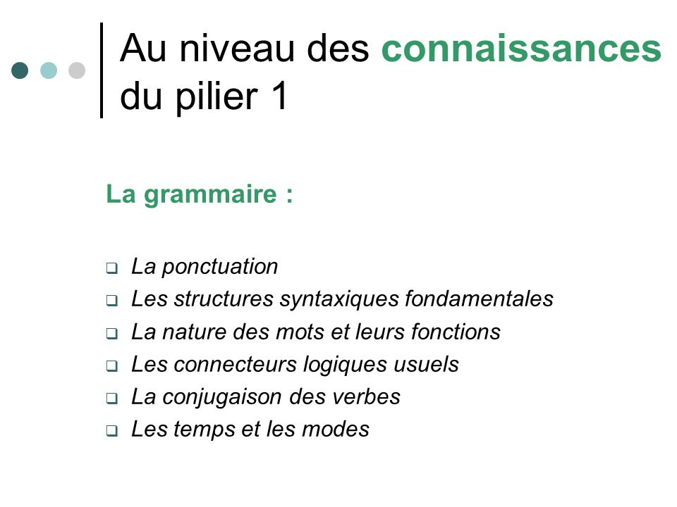 Au niveau des connaissances du pilier 1 La grammaire : La ponctuation Les structures syntaxiques fondamentales La nature des mots et leurs fonctions L