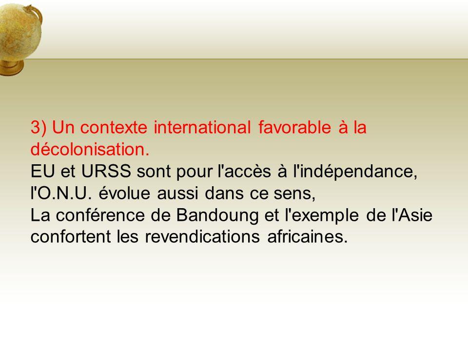 3) Un contexte international favorable à la décolonisation. EU et URSS sont pour l'accès à l'indépendance, l'O.N.U. évolue aussi dans ce sens, La conf