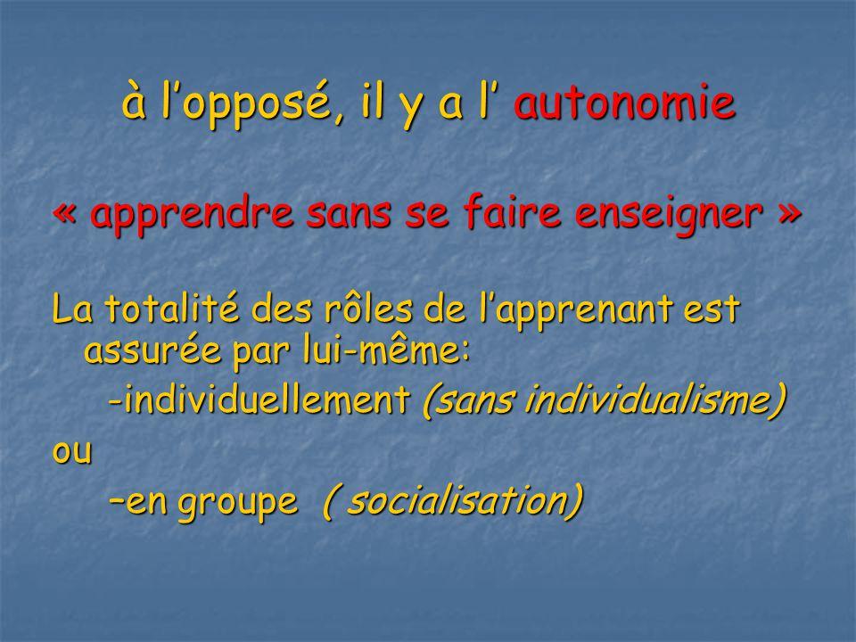 à lopposé, il y a l autonomie « apprendre sans se faire enseigner » La totalité des rôles de lapprenant est assurée par lui-même: -individuellement (sans individualisme) -individuellement (sans individualisme)ou –en groupe ( socialisation) –en groupe ( socialisation)