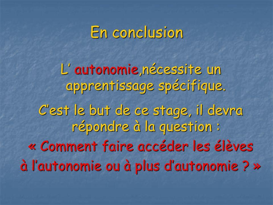 En conclusion L autonomie,nécessite un apprentissage spécifique.