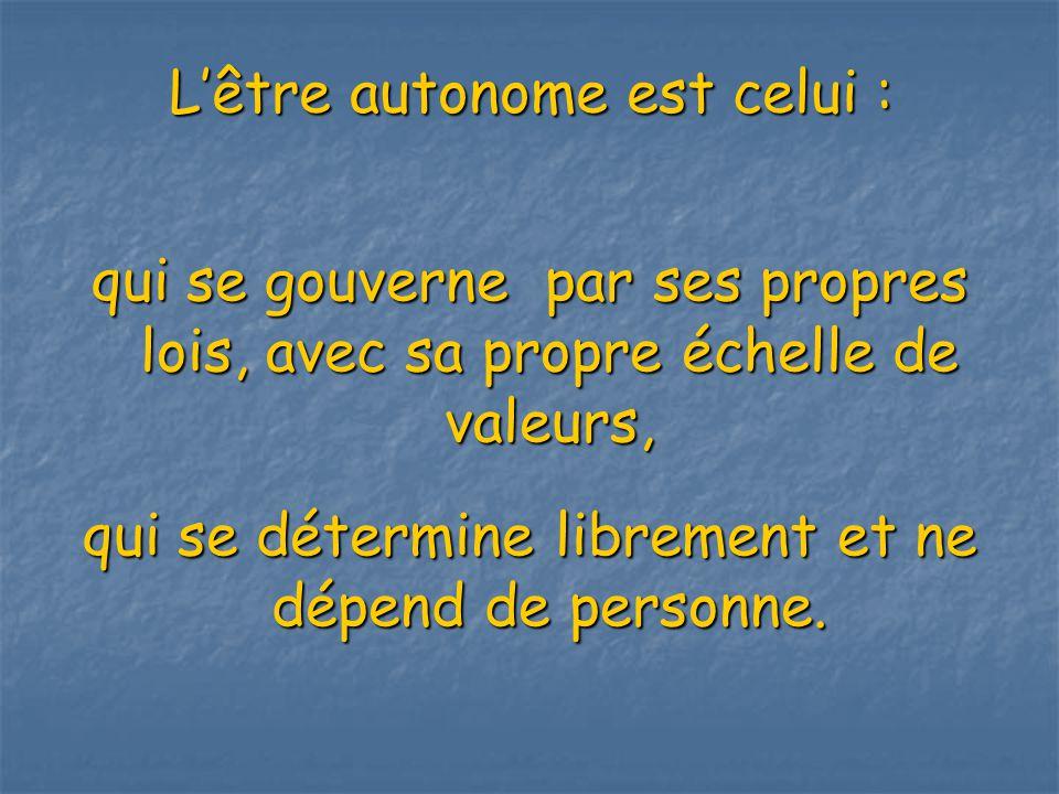 Lêtre autonome est celui : qui se gouverne par ses propres lois, avec sa propre échelle de valeurs, qui se détermine librement et ne dépend de personne.