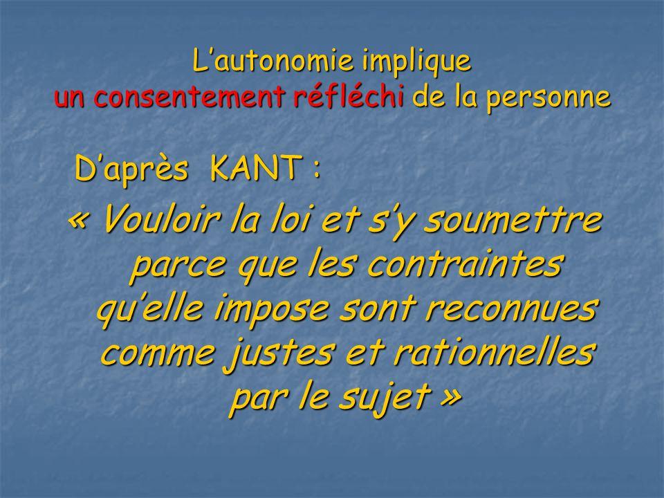 Lautonomie implique un consentement réfléchi de la personne Daprès KANT : « Vouloir la loi et sy soumettre parce que les contraintes quelle impose sont reconnues comme justes et rationnelles par le sujet »