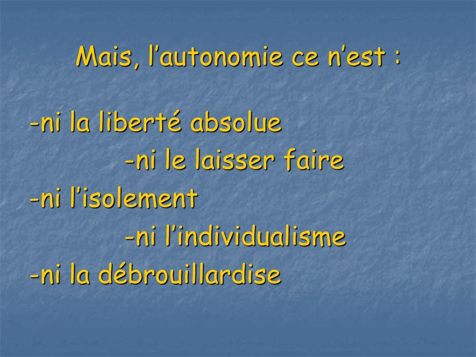 Mais, lautonomie ce nest : -ni la liberté absolue -ni le laisser faire -ni lisolement -ni lindividualisme -ni la débrouillardise