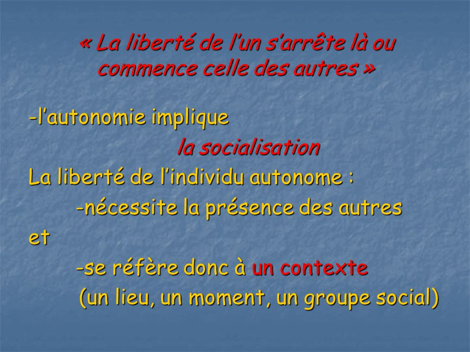 « La liberté de lun sarrête là ou commence celle des autres » -lautonomie implique la socialisation la socialisation La liberté de lindividu autonome : -nécessite la présence des autres et -se réfère donc à un contexte (un lieu, un moment, un groupe social) (un lieu, un moment, un groupe social)