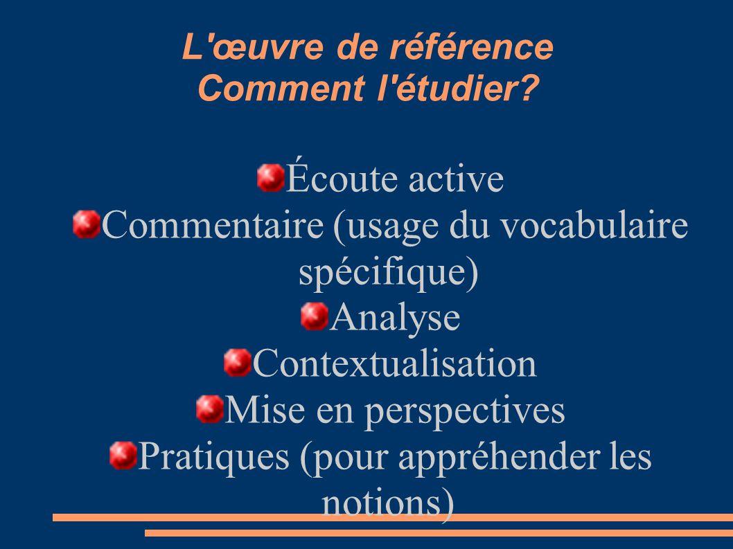 L'œuvre de référence Comment l'étudier? Écoute active Commentaire (usage du vocabulaire spécifique) Analyse Contextualisation Mise en perspectives Pra