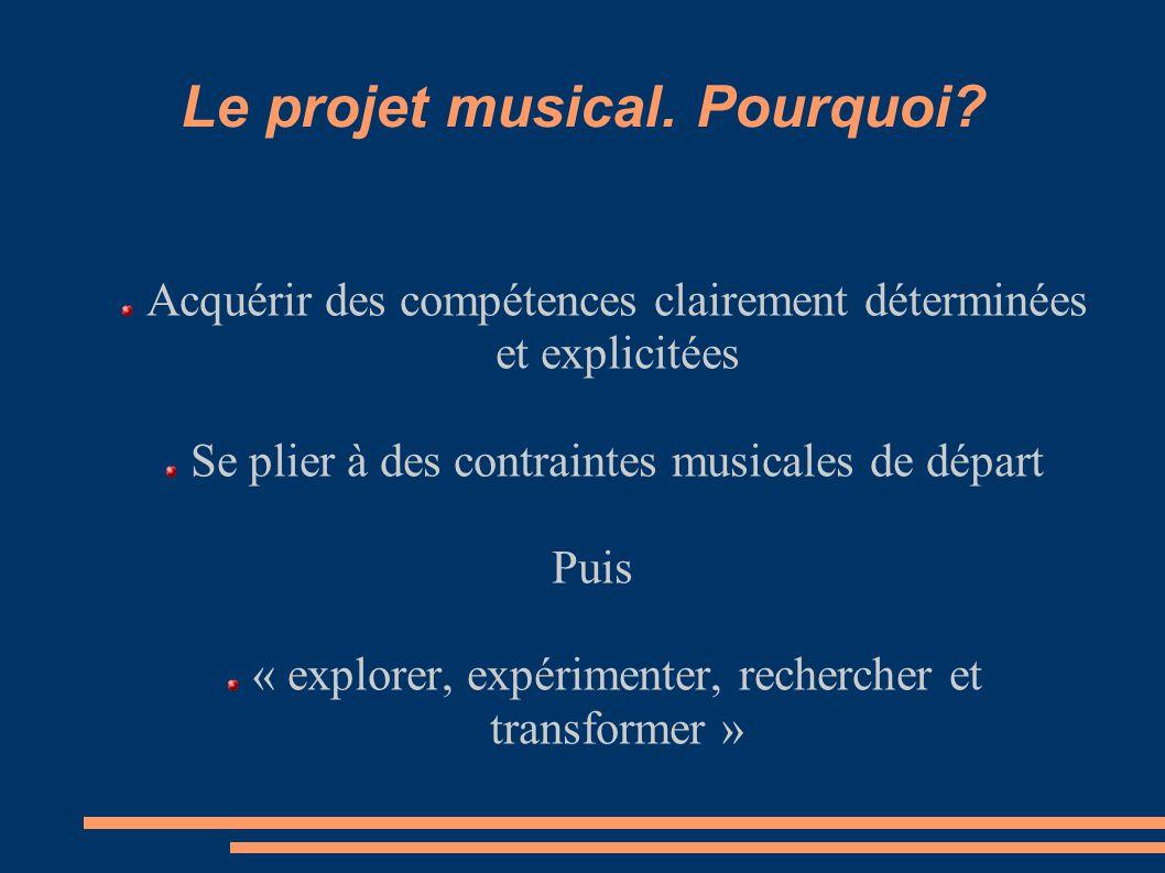 Le projet musical. Pourquoi? Acquérir des compétences clairement déterminées et explicitées Se plier à des contraintes musicales de départ Puis « expl