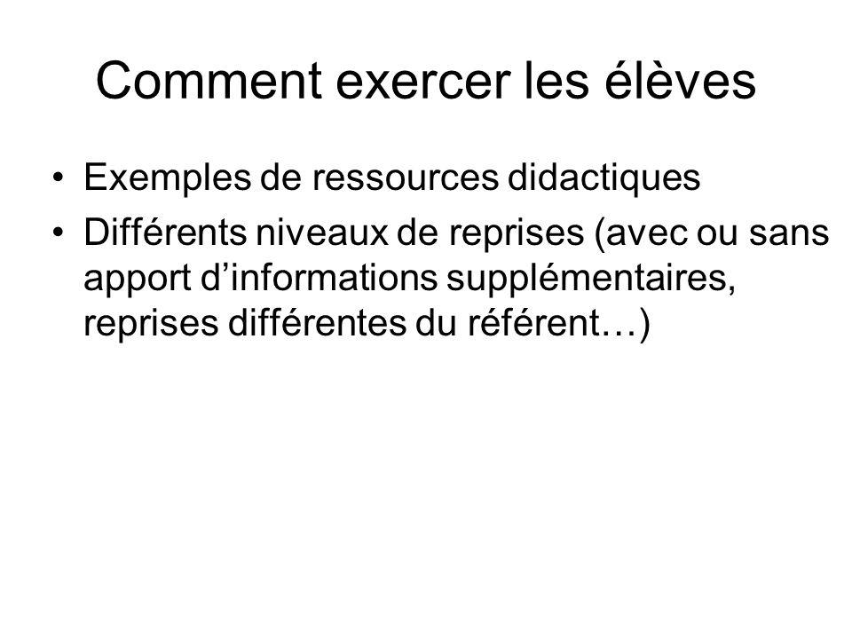 Comment exercer les élèves Exemples de ressources didactiques Différents niveaux de reprises (avec ou sans apport dinformations supplémentaires, repri