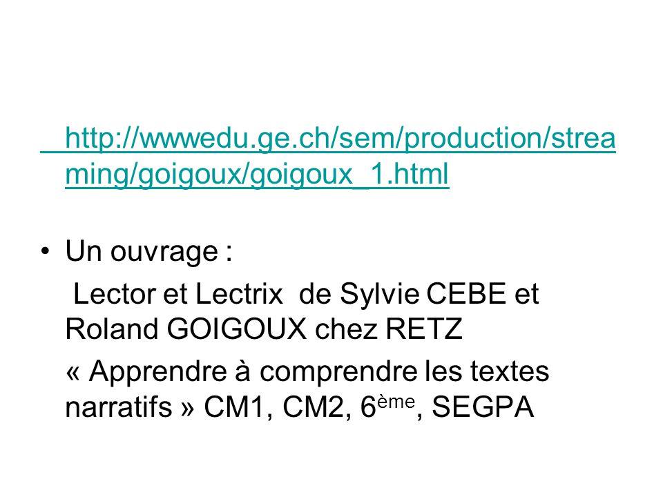 http://wwwedu.ge.ch/sem/production/strea ming/goigoux/goigoux_1.html Un ouvrage : Lector et Lectrix de Sylvie CEBE et Roland GOIGOUX chez RETZ « Appre