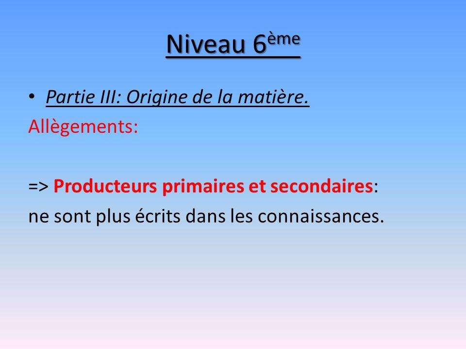 Niveau 6 ème Partie III: Origine de la matière. Allègements: => Producteurs primaires et secondaires: ne sont plus écrits dans les connaissances.