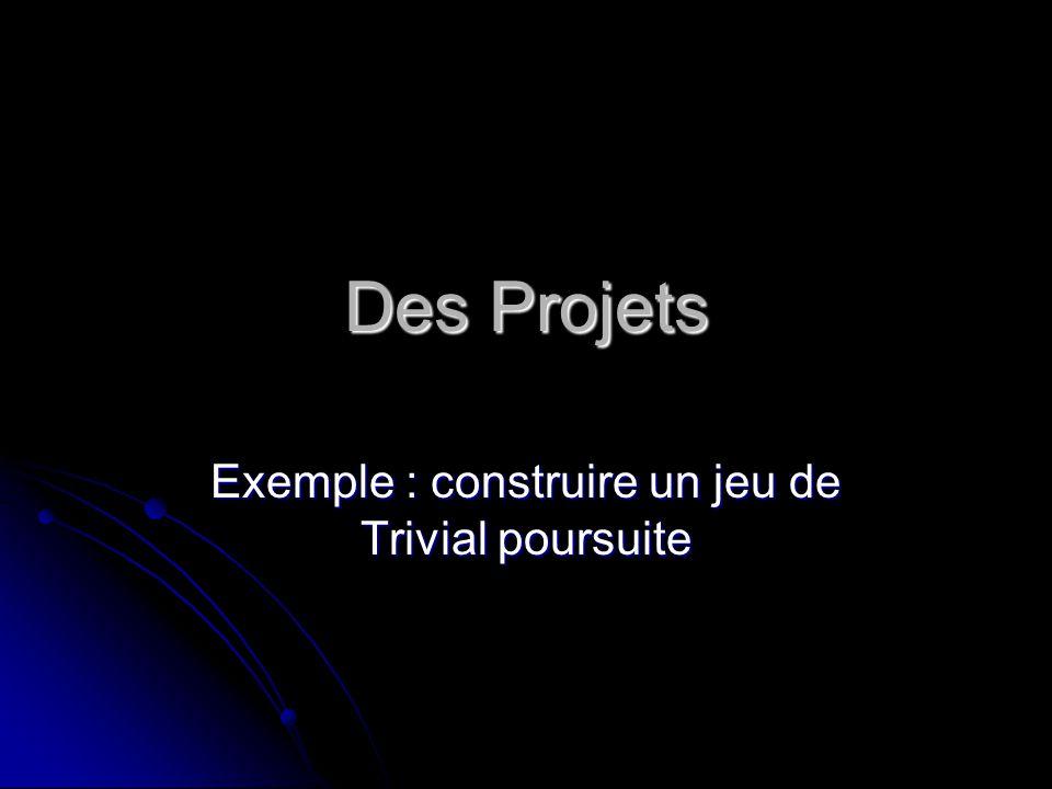 Des Projets Exemple : construire un jeu de Trivial poursuite