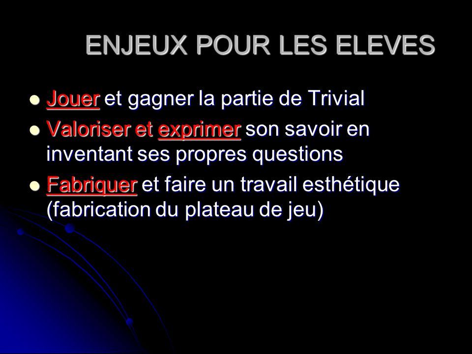 ENJEUX POUR LES ELEVES Jouer et gagner la partie de Trivial Jouer et gagner la partie de Trivial Valoriser et exprimer son savoir en inventant ses pro