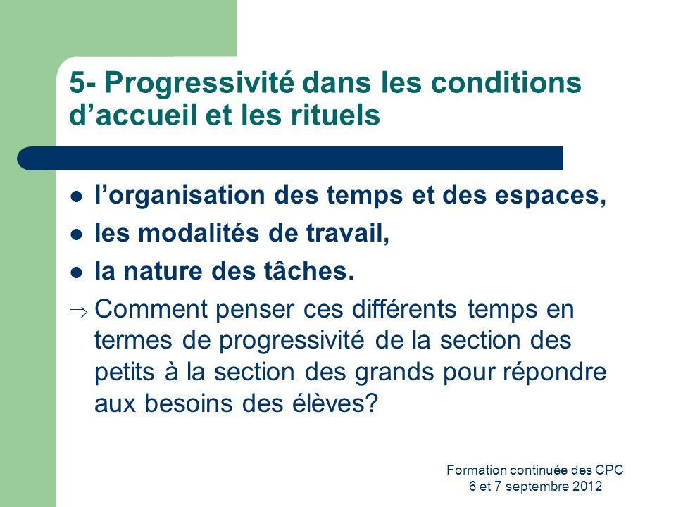 Formation continuée des CPC 6 et 7 septembre 2012 5- Progressivité dans les conditions daccueil et les rituels lorganisation des temps et des espaces,