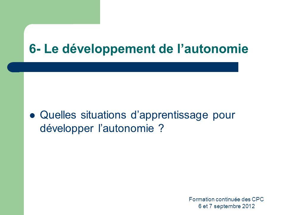 Formation continuée des CPC 6 et 7 septembre 2012 6- Le développement de lautonomie Quelles situations dapprentissage pour développer lautonomie ?