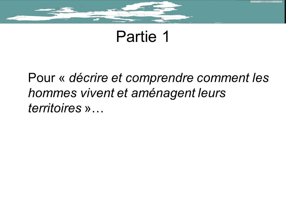 Partie 1 Pour « décrire et comprendre comment les hommes vivent et aménagent leurs territoires »…