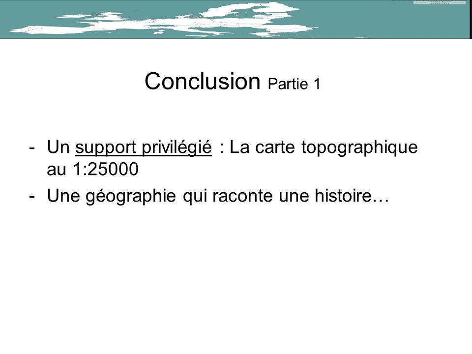 Conclusion Partie 1 -Un support privilégié : La carte topographique au 1:25000 -Une géographie qui raconte une histoire…