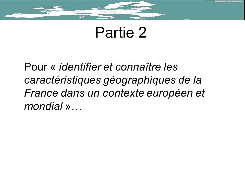 Partie 2 Pour « identifier et connaître les caractéristiques géographiques de la France dans un contexte européen et mondial »…