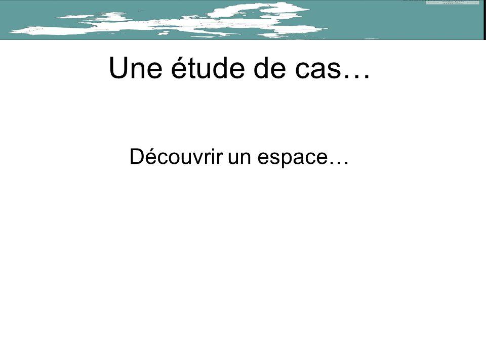 Une étude de cas… Découvrir un espace…