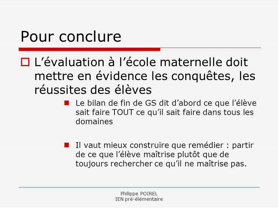 Philippe POIREL IEN pré-élémentaire Pour conclure Lévaluation à lécole maternelle doit mettre en évidence les conquêtes, les réussites des élèves Le b