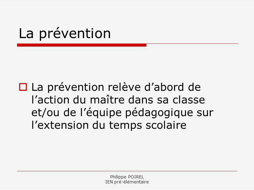 Philippe POIREL IEN pré-élémentaire La prévention La prévention relève dabord de laction du maître dans sa classe et/ou de léquipe pédagogique sur lex