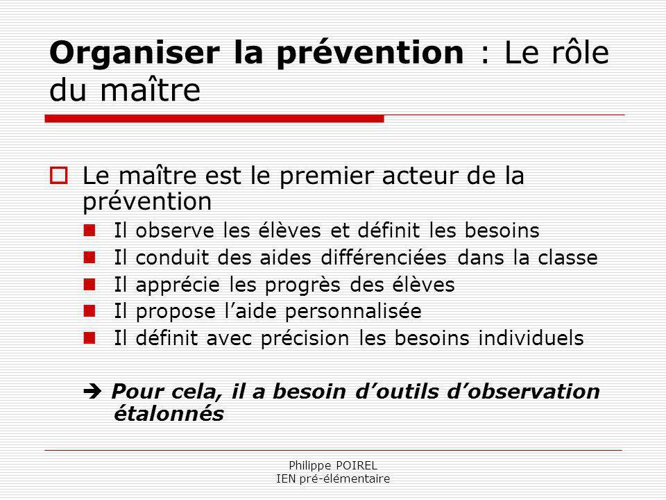 Philippe POIREL IEN pré-élémentaire Organiser la prévention : Le rôle du maître Le maître est le premier acteur de la prévention Il observe les élèves