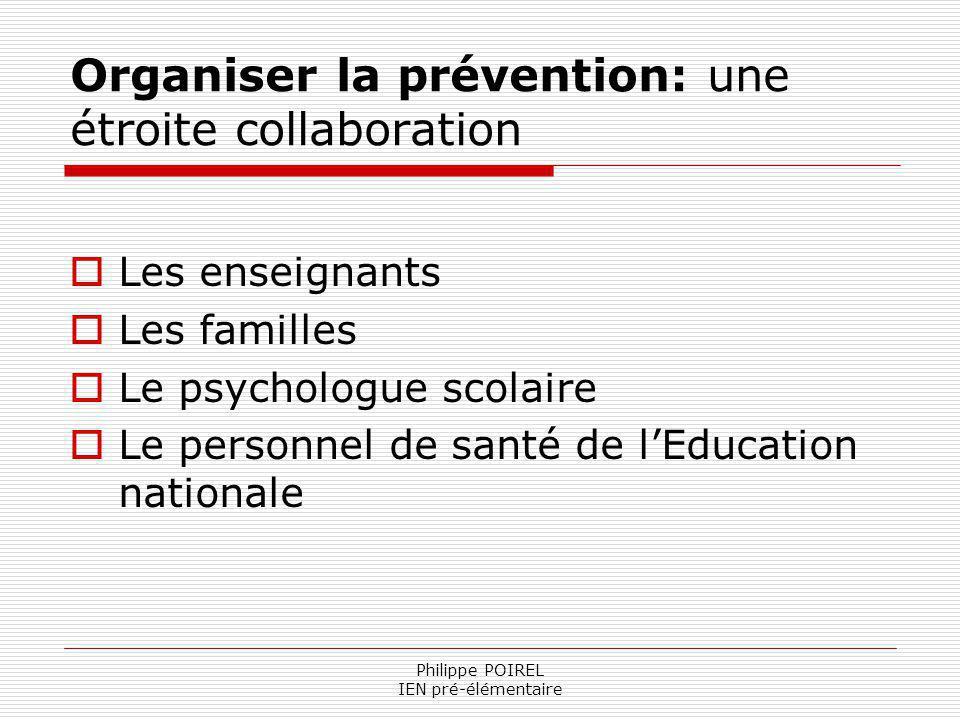 Philippe POIREL IEN pré-élémentaire Organiser la prévention: une étroite collaboration Les enseignants Les familles Le psychologue scolaire Le personn