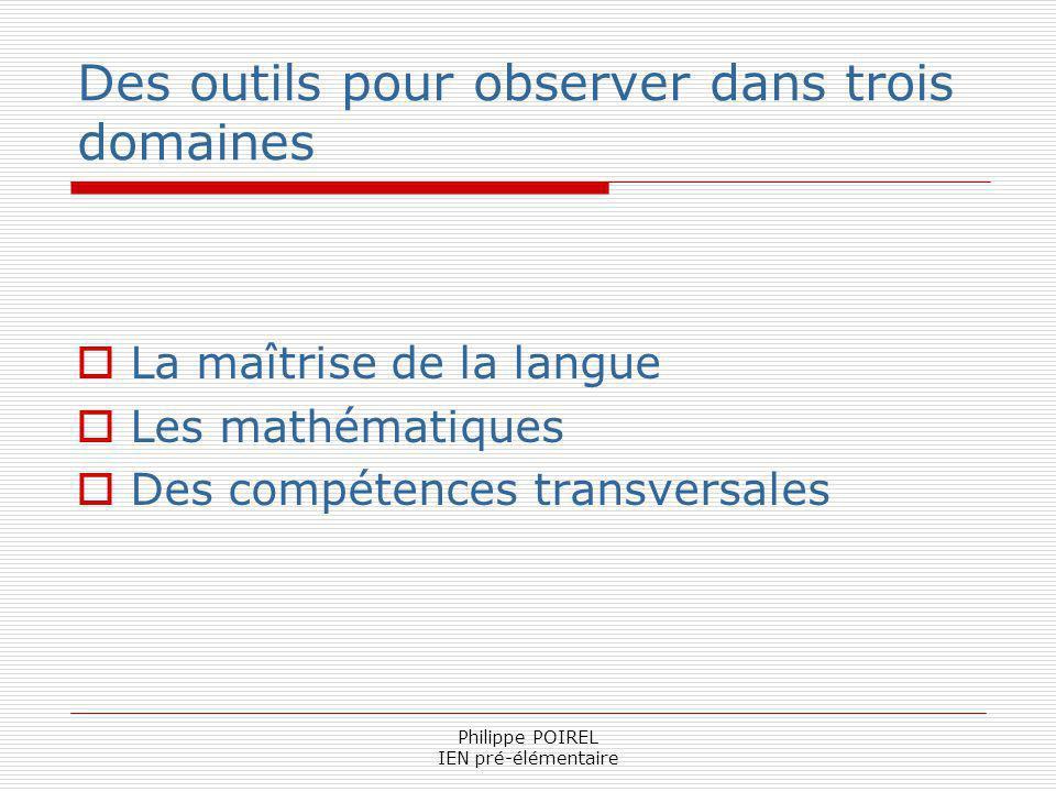 Philippe POIREL IEN pré-élémentaire Des outils pour observer dans trois domaines La maîtrise de la langue Les mathématiques Des compétences transversa