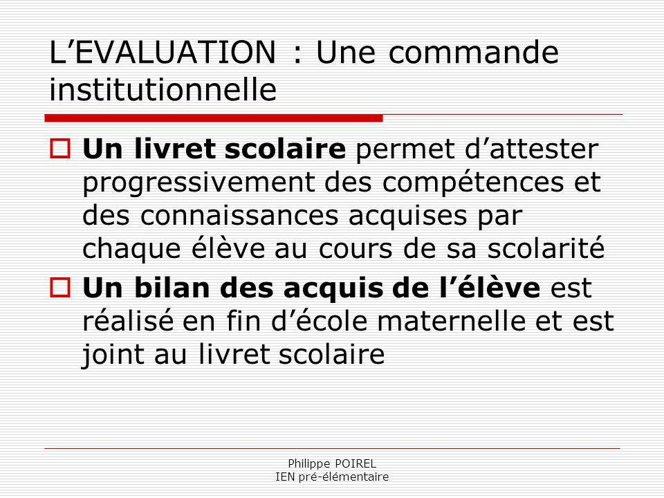 Philippe POIREL IEN pré-élémentaire LEVALUATION : Une commande institutionnelle Un livret scolaire permet dattester progressivement des compétences et