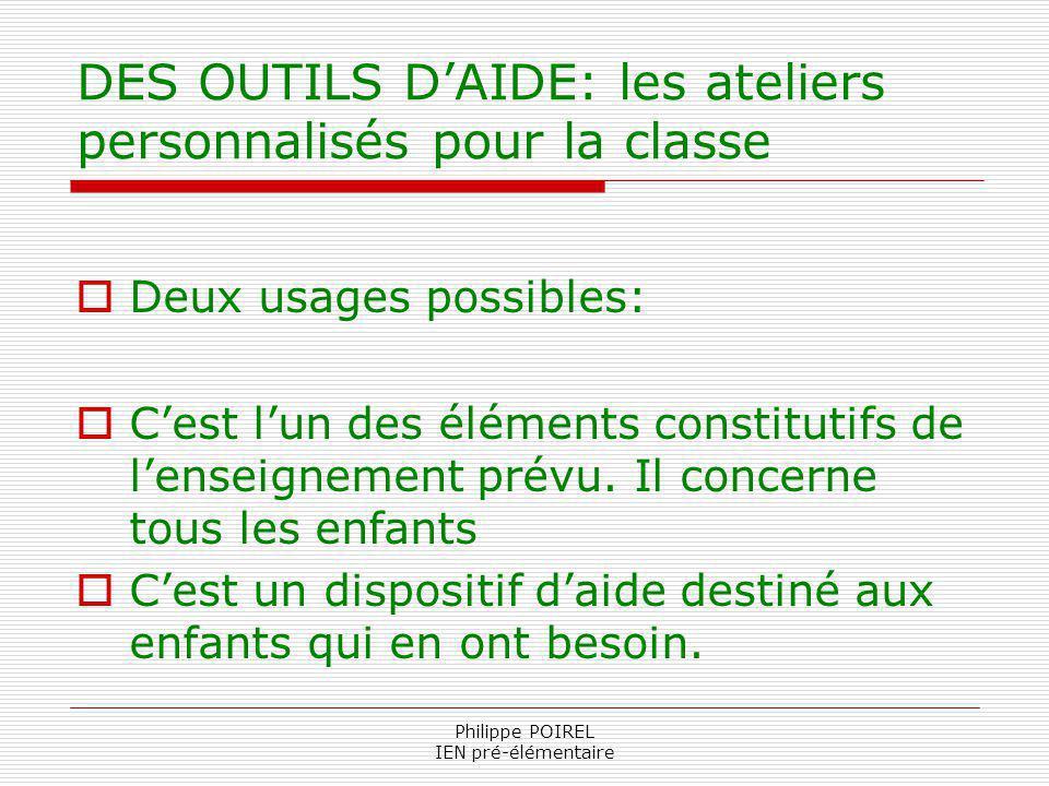 Philippe POIREL IEN pré-élémentaire DES OUTILS DAIDE: les ateliers personnalisés pour la classe Deux usages possibles: Cest lun des éléments constitut