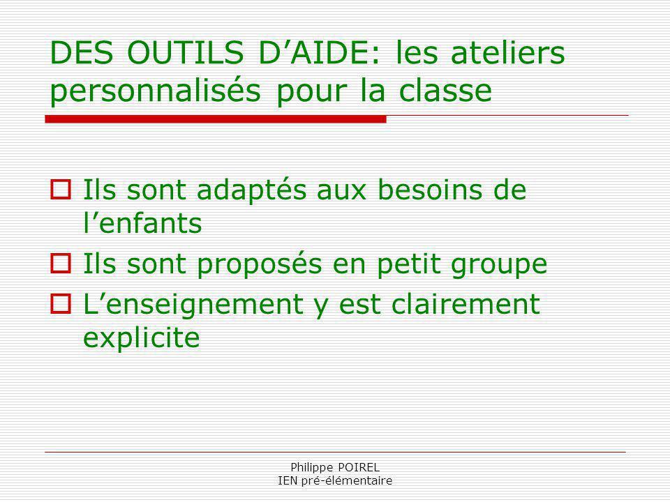 Philippe POIREL IEN pré-élémentaire DES OUTILS DAIDE: les ateliers personnalisés pour la classe Ils sont adaptés aux besoins de lenfants Ils sont prop