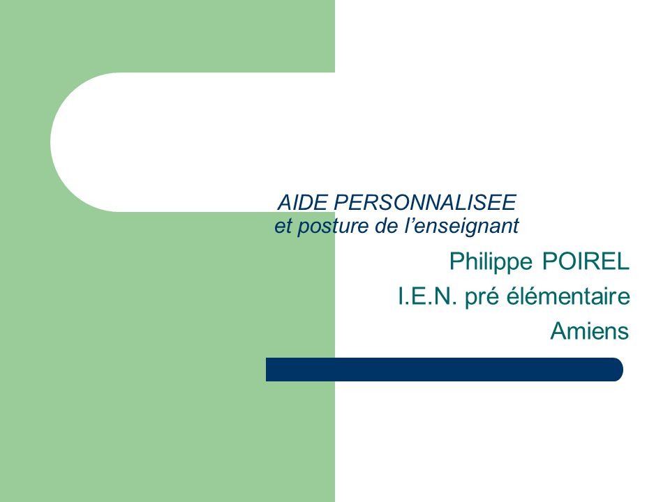 AIDE PERSONNALISEE et posture de lenseignant Philippe POIREL I.E.N. pré élémentaire Amiens