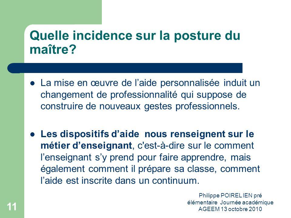 Philippe POIREL IEN pré élémentaire Journée académique AGEEM 13 octobre 2010 11 Quelle incidence sur la posture du maître? La mise en œuvre de laide p