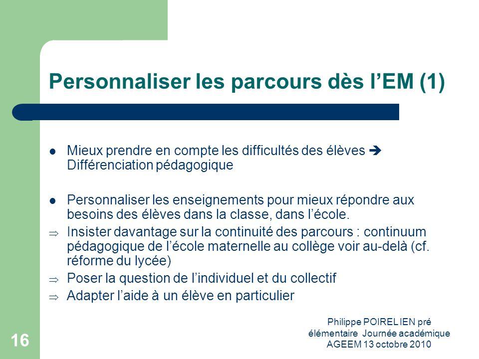 Philippe POIREL IEN pré élémentaire Journée académique AGEEM 13 octobre 2010 16 Personnaliser les parcours dès lEM (1) Mieux prendre en compte les dif