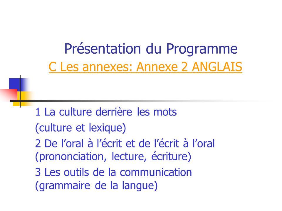 Présentation du Programme C Les annexes: Annexe 2 ANGLAIS 1 La culture derrière les mots (culture et lexique) 2 De loral à lécrit et de lécrit à loral