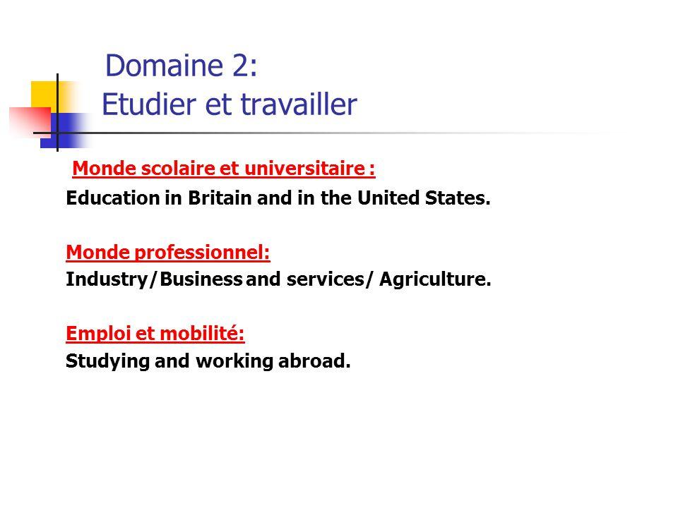 Domaine 2: Etudier et travailler Monde scolaire et universitaire : Education in Britain and in the United States. Monde professionnel: Industry/Busine