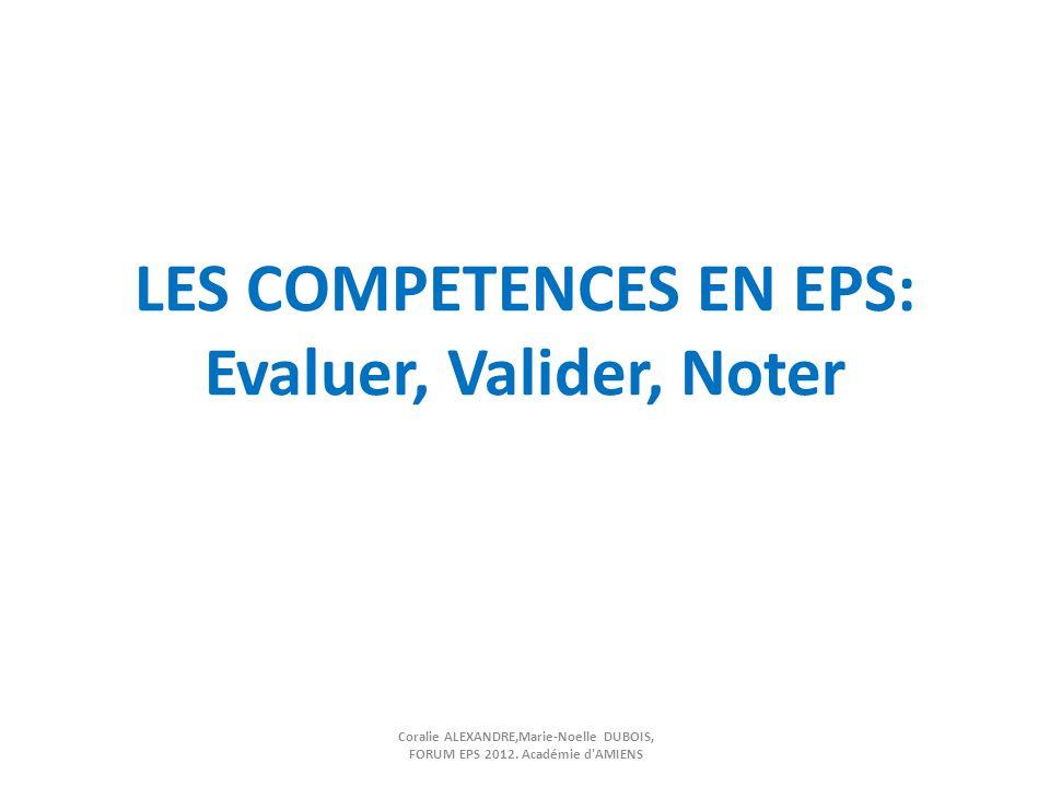 LES COMPETENCES EN EPS: Evaluer, Valider, Noter Coralie ALEXANDRE,Marie-Noelle DUBOIS, FORUM EPS 2012. Académie d'AMIENS
