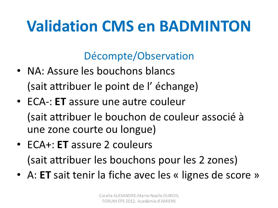 Validation CMS en BADMINTON Décompte/Observation NA: Assure les bouchons blancs (sait attribuer le point de l échange) ECA-: ET assure une autre coule