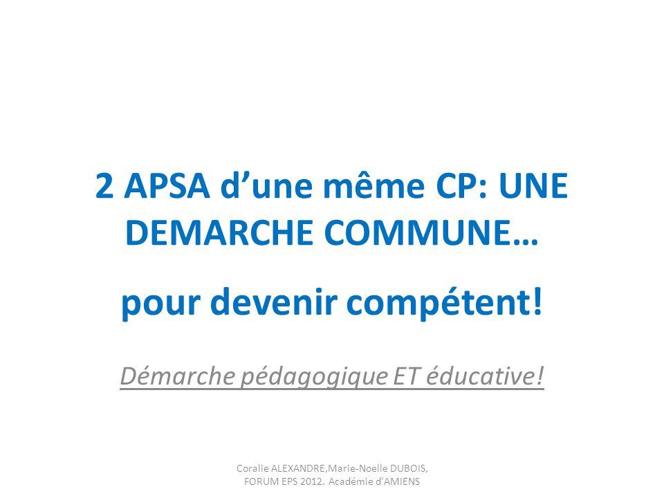 2 APSA dune même CP: UNE DEMARCHE COMMUNE… pour devenir compétent! Démarche pédagogique ET éducative! Coralie ALEXANDRE,Marie-Noelle DUBOIS, FORUM EPS