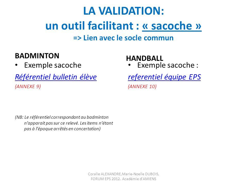 LA VALIDATION: un outil facilitant : « sacoche » => Lien avec le socle commun BADMINTON HANDBALL Exemple sacoche Référentiel bulletin élève (ANNEXE 9)