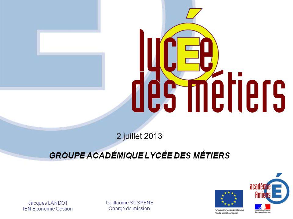 2 juillet 2013 GROUPE ACADÉMIQUE LYCÉE DES MÉTIERS Jacques LANDOT IEN Economie Gestion Guillaume SUSPENE Chargé de mission
