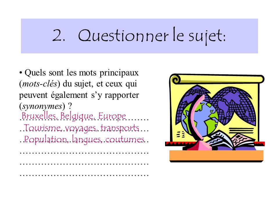 2.Questionner le sujet: Quels sont les mots principaux (mots-clés) du sujet, et ceux qui peuvent également sy rapporter (synonymes) ? …………………………………… …