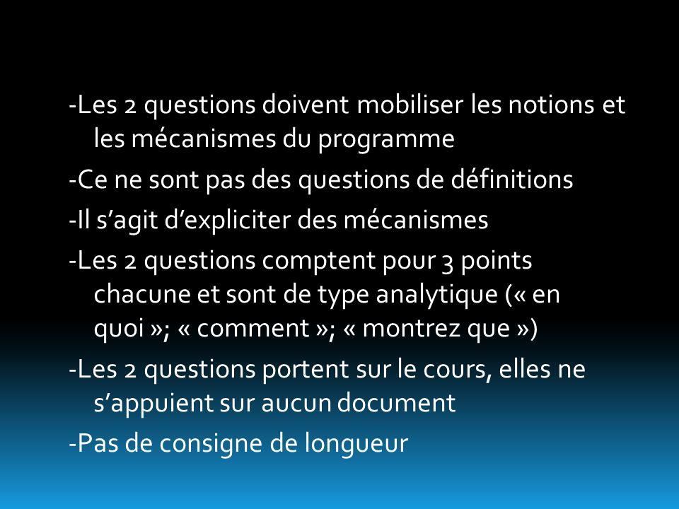 -Les 2 questions doivent mobiliser les notions et les mécanismes du programme -Ce ne sont pas des questions de définitions -Il sagit dexpliciter des mécanismes -Les 2 questions comptent pour 3 points chacune et sont de type analytique (« en quoi »; « comment »; « montrez que ») -Les 2 questions portent sur le cours, elles ne sappuient sur aucun document -Pas de consigne de longueur