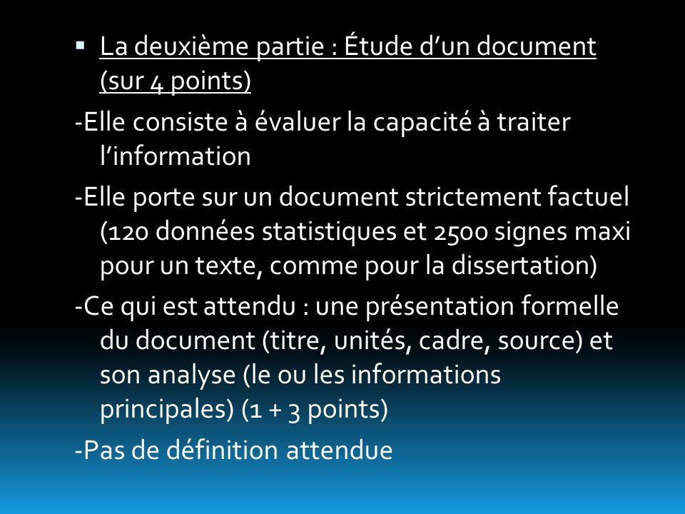 La deuxième partie : Étude dun document (sur 4 points) -Elle consiste à évaluer la capacité à traiter linformation -Elle porte sur un document strictement factuel (120 données statistiques et 2500 signes maxi pour un texte, comme pour la dissertation) -Ce qui est attendu : une présentation formelle du document (titre, unités, cadre, source) et son analyse (le ou les informations principales) (1 + 3 points) -Pas de définition attendue