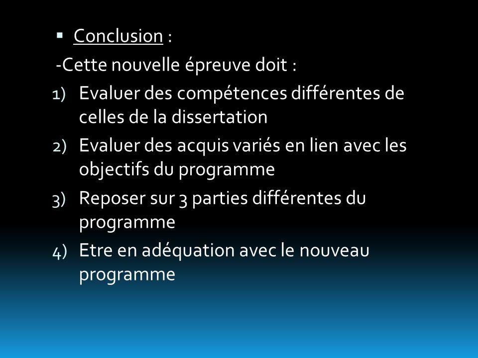 Conclusion : -Cette nouvelle épreuve doit : 1) Evaluer des compétences différentes de celles de la dissertation 2) Evaluer des acquis variés en lien avec les objectifs du programme 3) Reposer sur 3 parties différentes du programme 4) Etre en adéquation avec le nouveau programme