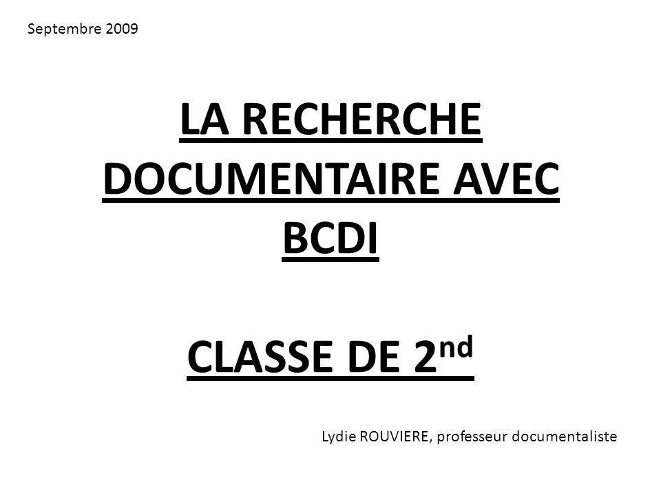 LA RECHERCHE DOCUMENTAIRE AVEC BCDI CLASSE DE 2 nd Lydie ROUVIERE, professeur documentaliste Septembre 2009