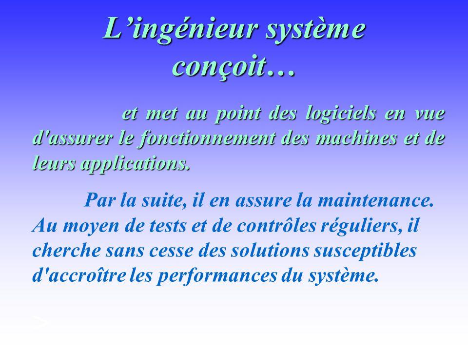 Lingénieur système conçoit… et met au point des logiciels en vue d assurer le fonctionnement des machines et de leurs applications.