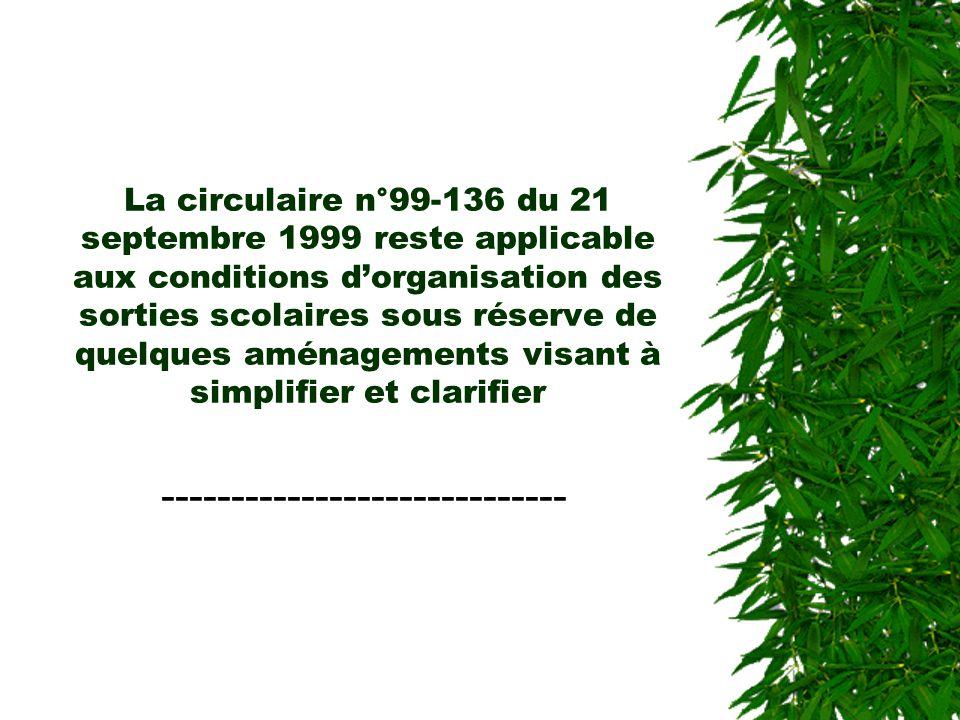 La circulaire n°99-136 du 21 septembre 1999 reste applicable aux conditions dorganisation des sorties scolaires sous réserve de quelques aménagements visant à simplifier et clarifier -----------------------------