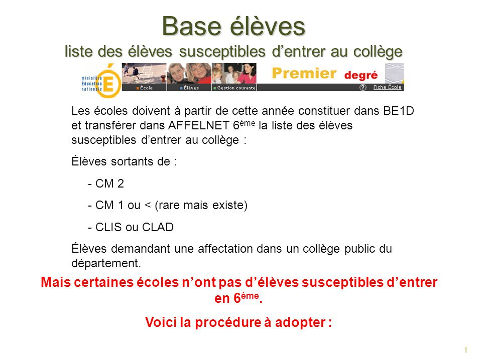 1 Base élèves liste des élèves susceptibles dentrer au collège 1 Les écoles doivent à partir de cette année constituer dans BE1D et transférer dans AF
